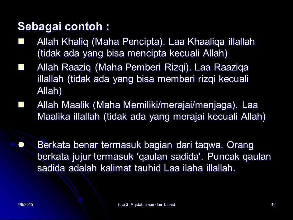4/9/2015Bab 3: Aqidah, Iman dan Tauhid18 Sebagai contoh : Allah Khaliq (Maha Pencipta). Laa Khaaliqa illallah (tidak ada yang bisa mencipta kecuali Al