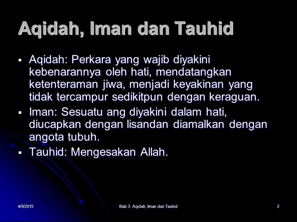 4/9/2015Bab 3: Aqidah, Iman dan Tauhid2  Aqidah: Perkara yang wajib diyakini kebenarannya oleh hati, mendatangkan ketenteraman jiwa, menjadi keyakinan yang tidak tercampur sedikitpun dengan keraguan.