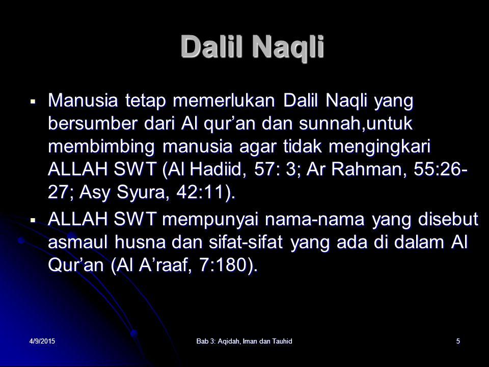 4/9/2015Bab 3: Aqidah, Iman dan Tauhid5 Dalil Naqli  Manusia tetap memerlukan Dalil Naqli yang bersumber dari Al qur'an dan sunnah,untuk membimbing manusia agar tidak mengingkari ALLAH SWT (Al Hadiid, 57: 3; Ar Rahman, 55:26- 27; Asy Syura, 42:11).
