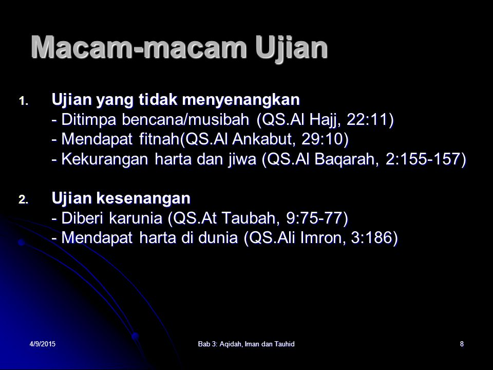 4/9/2015Bab 3: Aqidah, Iman dan Tauhid8 Macam-macam Ujian 1. Ujian yang tidak menyenangkan - Ditimpa bencana/musibah (QS.Al Hajj, 22:11) - Mendapat fi