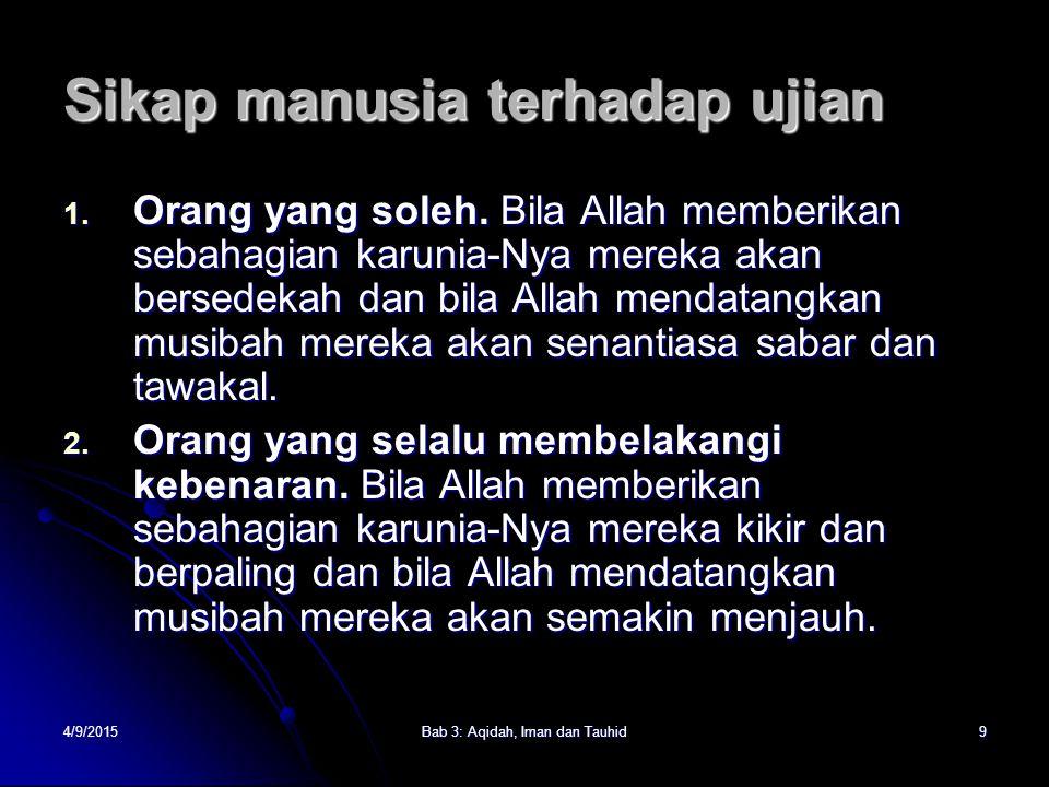 4/9/2015Bab 3: Aqidah, Iman dan Tauhid9 Sikap manusia terhadap ujian 1. Orang yang soleh. Bila Allah memberikan sebahagian karunia-Nya mereka akan ber