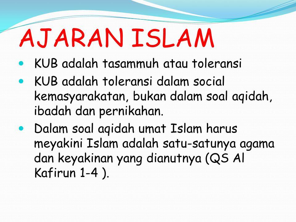 AJARAN ISLAM KUB adalah tasammuh atau toleransi KUB adalah toleransi dalam social kemasyarakatan, bukan dalam soal aqidah, ibadah dan pernikahan. Dala