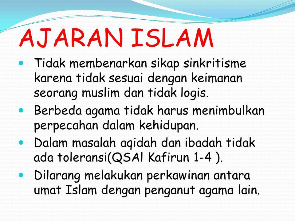 AJARAN ISLAM Tidak membenarkan sikap sinkritisme karena tidak sesuai dengan keimanan seorang muslim dan tidak logis. Berbeda agama tidak harus menimbu