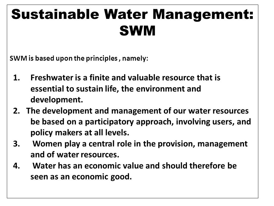 Sustainable Water Management: SWM SWM is based upon the principles, namely: 1.Freshwater is a finite and valuable resource that is essential to sustai