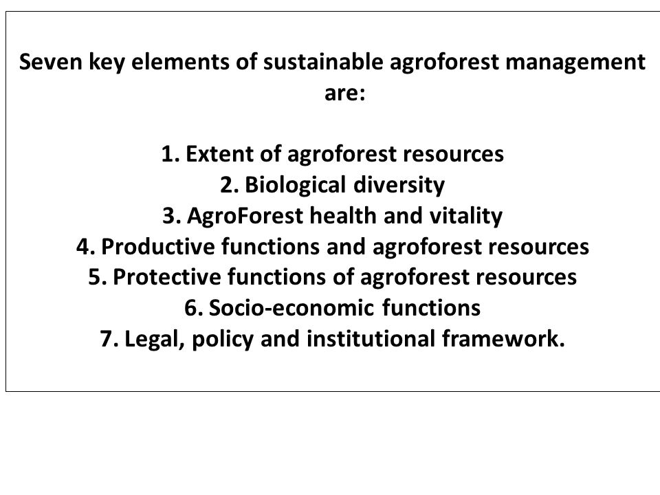 Seven key elements of sustainable agroforest management are: 1.Extent of agroforest resources 2.Biological diversity 3.AgroForest health and vitality