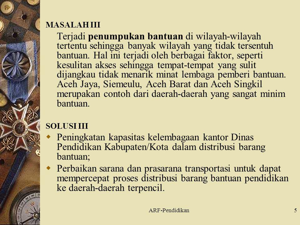 ARF-Pendidikan5 MASALAH III Terjadi penumpukan bantuan di wilayah-wilayah tertentu sehingga banyak wilayah yang tidak tersentuh bantuan.