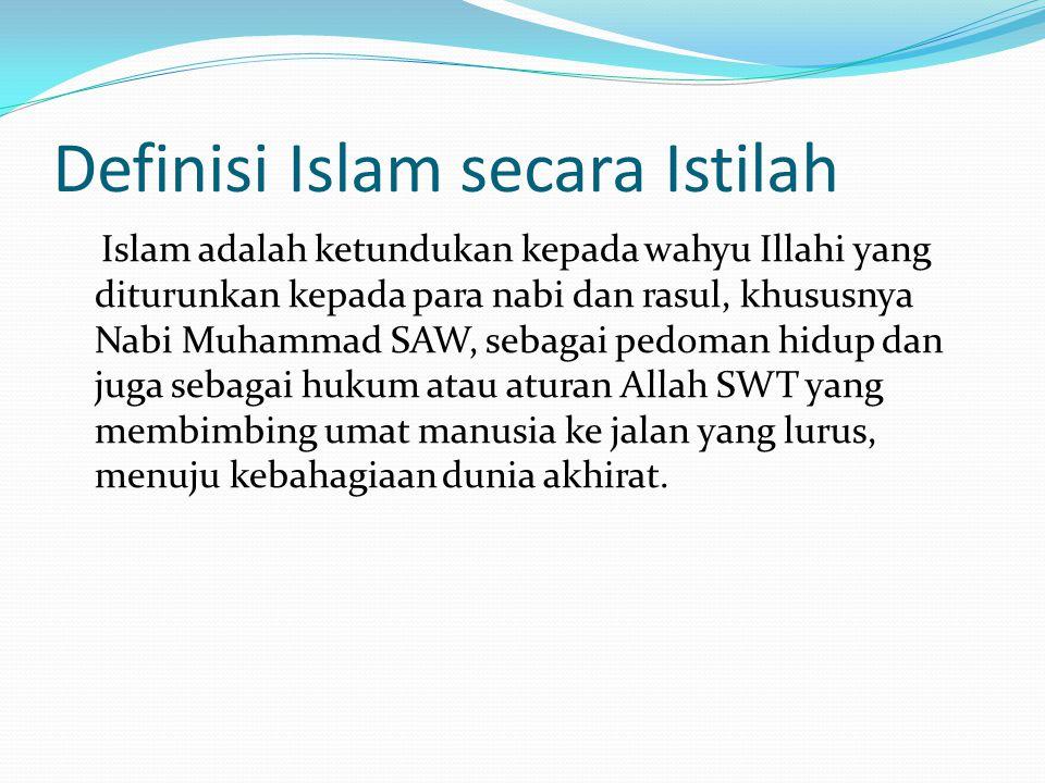 Definisi Islam secara Istilah Islam adalah ketundukan kepada wahyu Illahi yang diturunkan kepada para nabi dan rasul, khususnya Nabi Muhammad SAW, seb