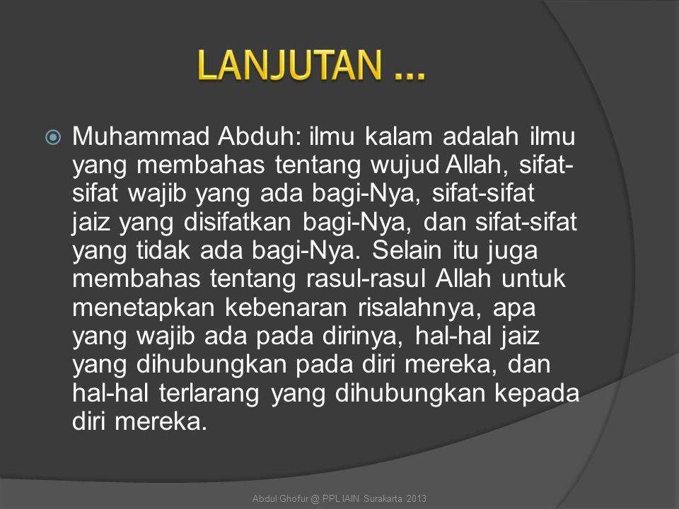  Muhammad Abduh: ilmu kalam adalah ilmu yang membahas tentang wujud Allah, sifat- sifat wajib yang ada bagi-Nya, sifat-sifat jaiz yang disifatkan bag
