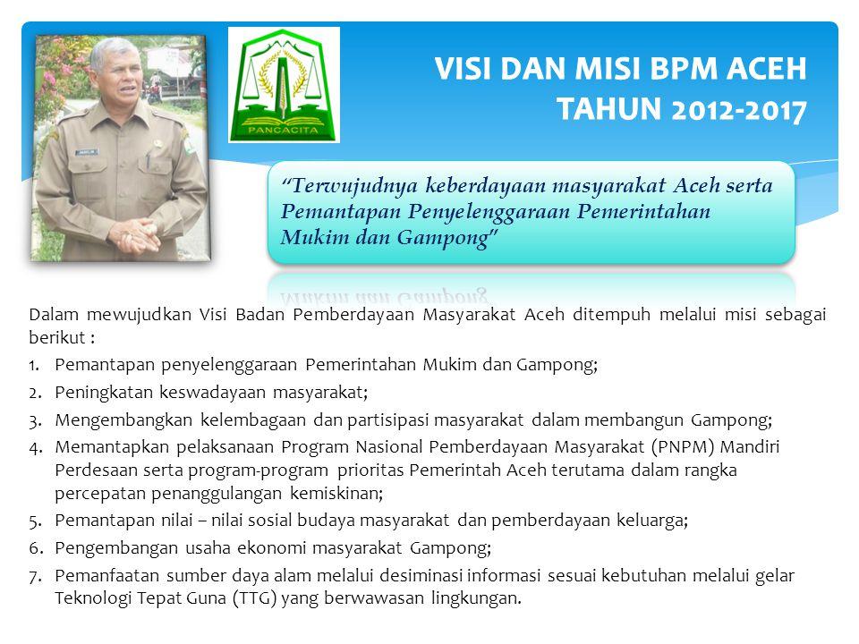 Dalam mewujudkan Visi Badan Pemberdayaan Masyarakat Aceh ditempuh melalui misi sebagai berikut : 1.Pemantapan penyelenggaraan Pemerintahan Mukim dan Gampong; 2.Peningkatan keswadayaan masyarakat; 3.Mengembangkan kelembagaan dan partisipasi masyarakat dalam membangun Gampong; 4.Memantapkan pelaksanaan Program Nasional Pemberdayaan Masyarakat (PNPM) Mandiri Perdesaan serta program-program prioritas Pemerintah Aceh terutama dalam rangka percepatan penanggulangan kemiskinan; 5.Pemantapan nilai – nilai sosial budaya masyarakat dan pemberdayaan keluarga; 6.Pengembangan usaha ekonomi masyarakat Gampong; 7.Pemanfaatan sumber daya alam melalui desiminasi informasi sesuai kebutuhan melalui gelar Teknologi Tepat Guna (TTG) yang berwawasan lingkungan.