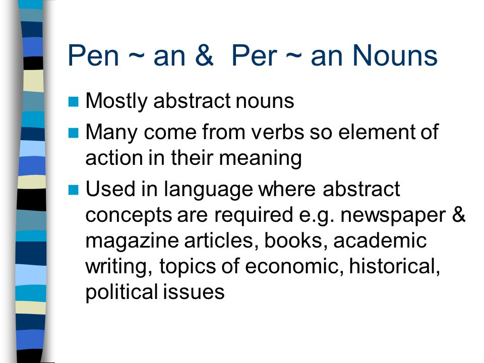 Pen ~ an & Per ~ an Nouns Mostly abstract nouns Many come from verbs so element of action in their meaning Used in language where abstract concepts are required e.g.