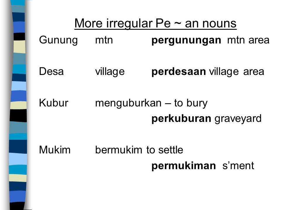 More irregular Pe ~ an nouns Gunungmtnpergunungan mtn area Desavillageperdesaan village area Kubur menguburkan – to bury perkuburan graveyard Mukimbermukim to settle permukiman s'ment