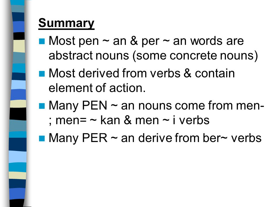 Summary Most pen ~ an & per ~ an words are abstract nouns (some concrete nouns) Most derived from verbs & contain element of action.