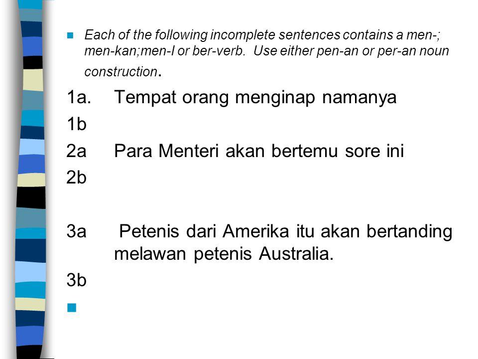 Each of the following incomplete sentences contains a men-; men-kan;men-I or ber-verb. Use either pen-an or per-an noun construction. 1a.Tempat orang