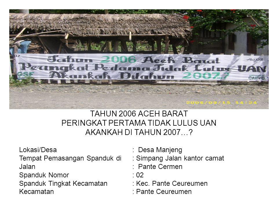 Photo TAHUN 2006 ACEH BARAT PERINGKAT PERTAMA TIDAK LULUS UAN AKANKAH DI TAHUN 2007…? Lokasi/Desa : Desa Manjeng Tempat Pemasangan Spanduk di : Simpan