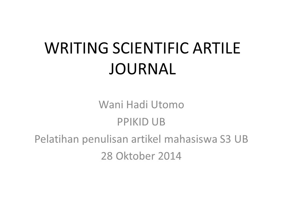 WRITING SCIENTIFIC ARTILE JOURNAL Wani Hadi Utomo PPIKID UB Pelatihan penulisan artikel mahasiswa S3 UB 28 Oktober 2014