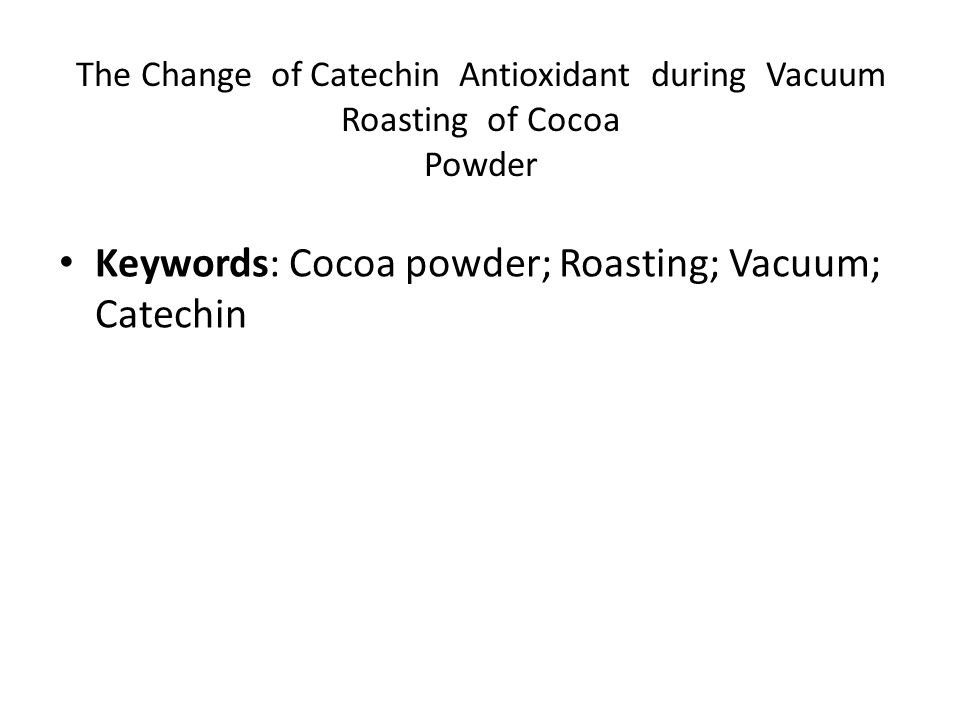 The Change of Catechin Antioxidant during Vacuum Roasting of Cocoa Powder Keywords: Cocoa powder; Roasting; Vacuum; Catechin