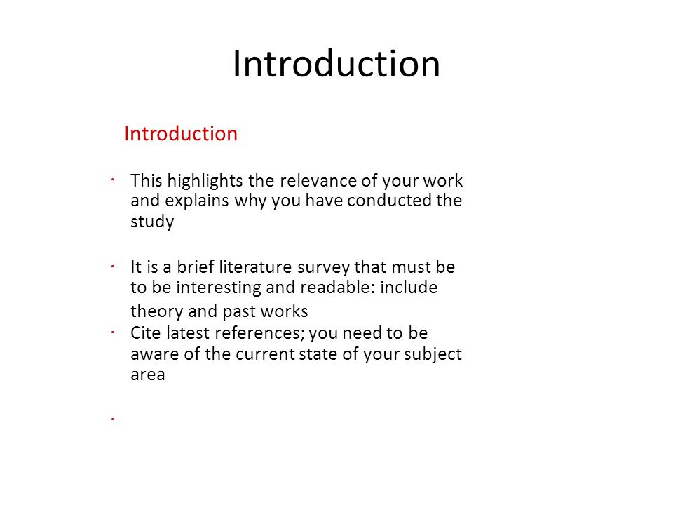 Introduction This highlights the relevance of your work and explains why you have conducted the study It is a brief literature survey that must be to be interesting and readable: include theory and past works Cite latest references; you need to be aware of the current state of your subject area