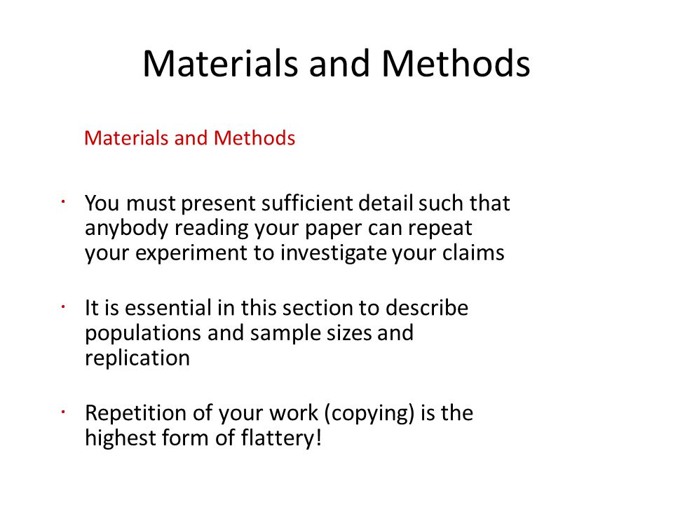 Materials and Methods You must present sufficient detail such that anybody reading your paper can repeat your experiment to investigate your claims It