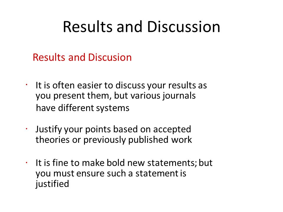 Results and Discussion Results and Discusion It is often easier to discuss your results as you present them, but various journals have different systems Justify your points based on accepted theories or previously published work It is fine to make bold new statements; but you must ensure such a statement is justified