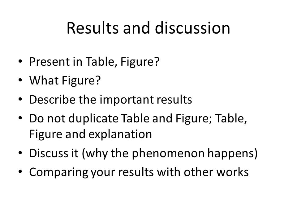 Results and discussion Present in Table, Figure? What Figure? Describe the important results Do not duplicate Table and Figure; Table, Figure and expl