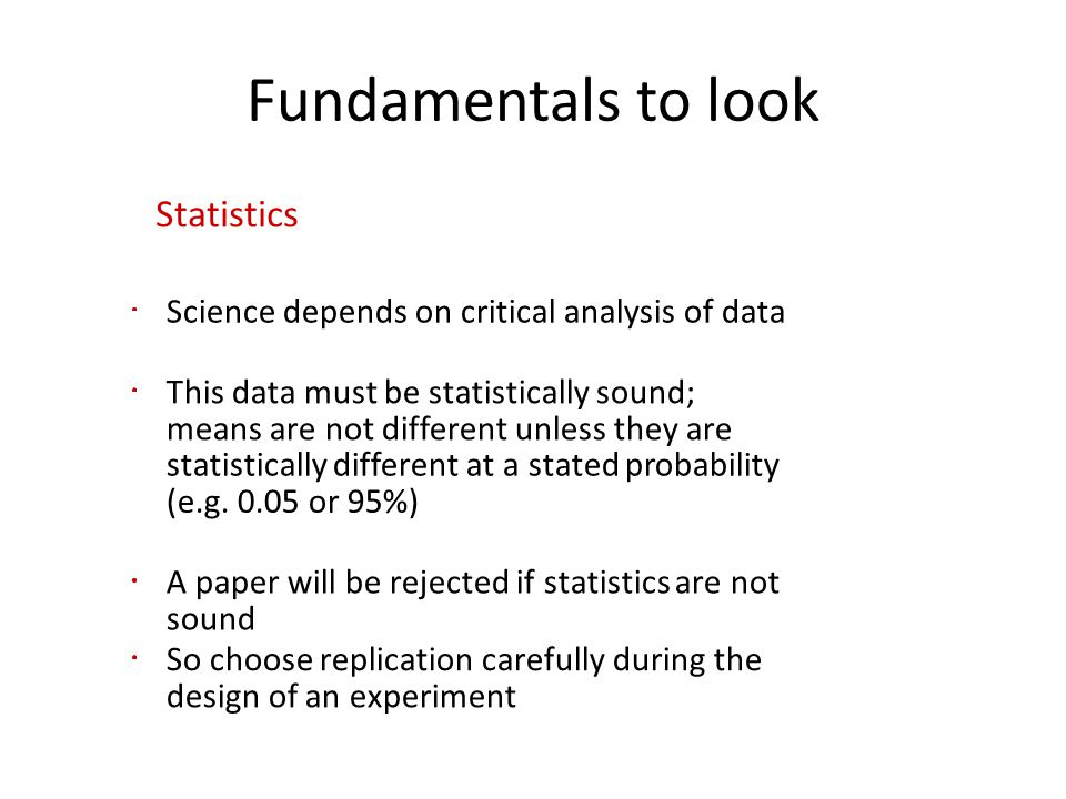 Fundamentals to look Statistics Science depends on critical analysis of data This data must be statistically sound; means are not different unless they are statistically different at a stated probability (e.g.