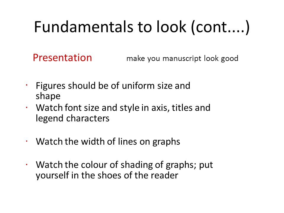Fundamentals to look (cont....) Presentation make you manuscript look good Figures should be of uniform size and shape Watch font size and style in ax