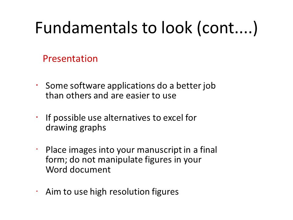 Fundamentals to look (cont....) Presentation Some software applications do a better job than others and are easier to use If possible use alternatives to excel for drawing graphs Place images into your manuscript in a final form; do not manipulate figures in your Word document Aim to use high resolution figures