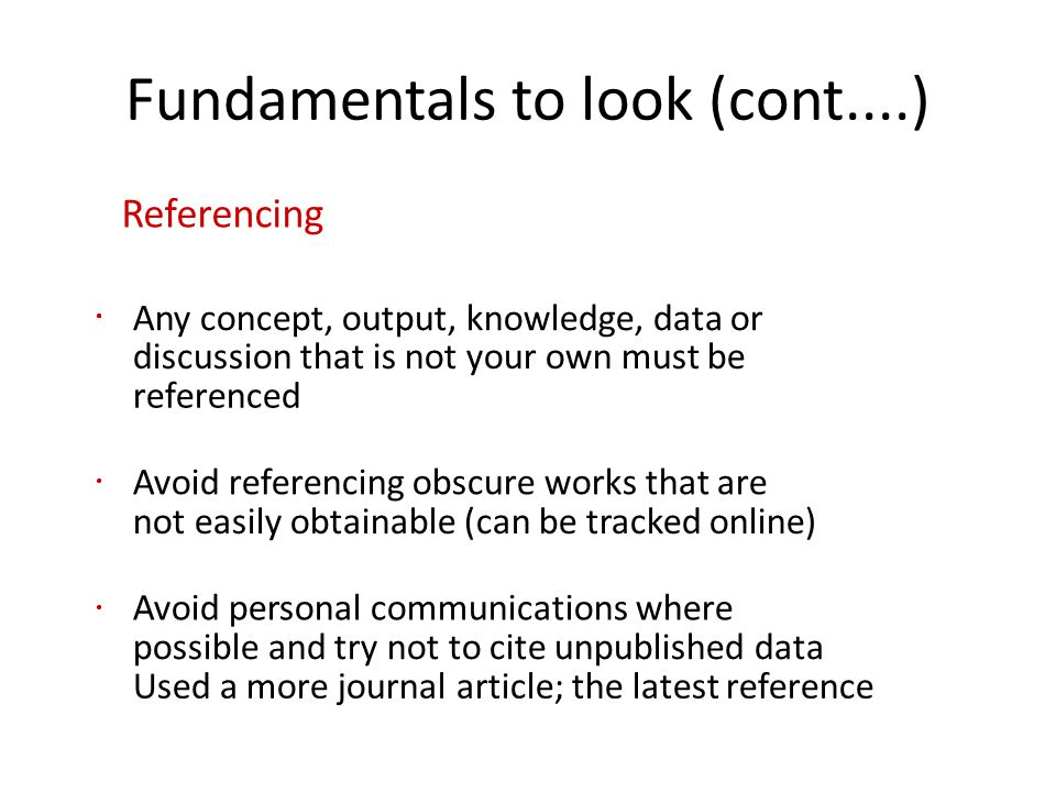 Fundamentals to look (cont....) Referencing Any concept, output, knowledge, data or discussion that is not your own must be referenced Avoid referencing obscure works that are not easily obtainable (can be tracked online) Avoid personal communications where possible and try not to cite unpublished data Used a more journal article; the latest reference