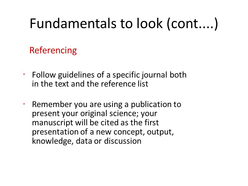 Fundamentals to look (cont....) Referencing Follow guidelines of a specific journal both in the text and the reference list Remember you are using a publication to present your original science; your manuscript will be cited as the first presentation of a new concept, output, knowledge, data or discussion