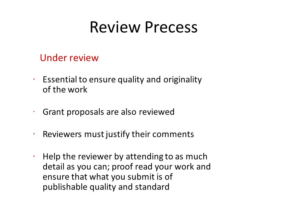 Review Precess Under review Essential to ensure quality and originality of the work Grant proposals are also reviewed Reviewers must justify their com