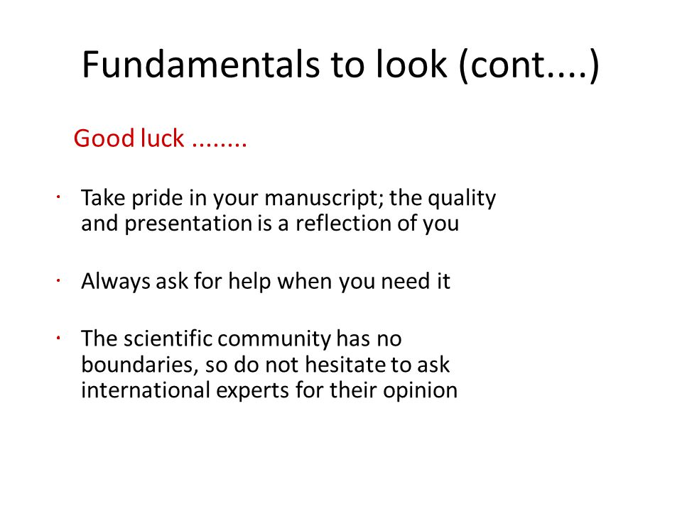 Fundamentals to look (cont....) Good luck........ Take pride in your manuscript; the quality and presentation is a reflection of you Always ask for he