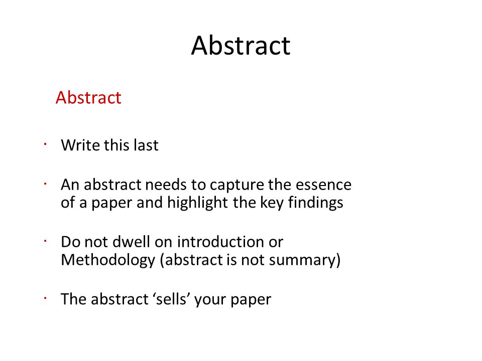 Abstract Write this last An abstract needs to capture the essence of a paper and highlight the key findings Do not dwell on introduction or Methodolog