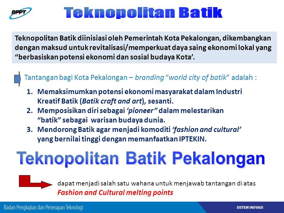 Teknopolitan Batik diinisiasi oleh Pemerintah Kota Pekalongan, dikembangkan dengan maksud untuk revitalisasi/memperkuat daya saing ekonomi lokal yang berbasiskan potensi ekonomi dan sosial budaya Kota'.