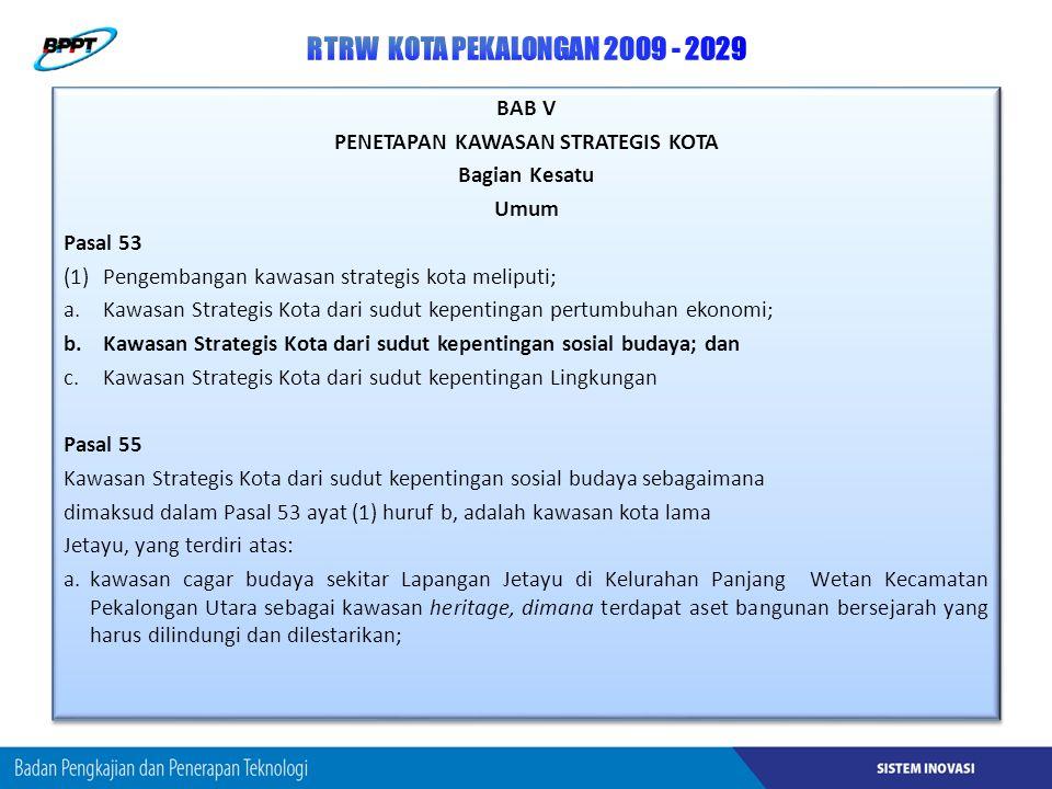 BAB V PENETAPAN KAWASAN STRATEGIS KOTA Bagian Kesatu Umum Pasal 53 (1)Pengembangan kawasan strategis kota meliputi; a.Kawasan Strategis Kota dari sudut kepentingan pertumbuhan ekonomi; b.Kawasan Strategis Kota dari sudut kepentingan sosial budaya; dan c.Kawasan Strategis Kota dari sudut kepentingan Lingkungan Pasal 55 Kawasan Strategis Kota dari sudut kepentingan sosial budaya sebagaimana dimaksud dalam Pasal 53 ayat (1) huruf b, adalah kawasan kota lama Jetayu, yang terdiri atas: a.kawasan cagar budaya sekitar Lapangan Jetayu di Kelurahan Panjang Wetan Kecamatan Pekalongan Utara sebagai kawasan heritage, dimana terdapat aset bangunan bersejarah yang harus dilindungi dan dilestarikan; BAB V PENETAPAN KAWASAN STRATEGIS KOTA Bagian Kesatu Umum Pasal 53 (1)Pengembangan kawasan strategis kota meliputi; a.Kawasan Strategis Kota dari sudut kepentingan pertumbuhan ekonomi; b.Kawasan Strategis Kota dari sudut kepentingan sosial budaya; dan c.Kawasan Strategis Kota dari sudut kepentingan Lingkungan Pasal 55 Kawasan Strategis Kota dari sudut kepentingan sosial budaya sebagaimana dimaksud dalam Pasal 53 ayat (1) huruf b, adalah kawasan kota lama Jetayu, yang terdiri atas: a.kawasan cagar budaya sekitar Lapangan Jetayu di Kelurahan Panjang Wetan Kecamatan Pekalongan Utara sebagai kawasan heritage, dimana terdapat aset bangunan bersejarah yang harus dilindungi dan dilestarikan;