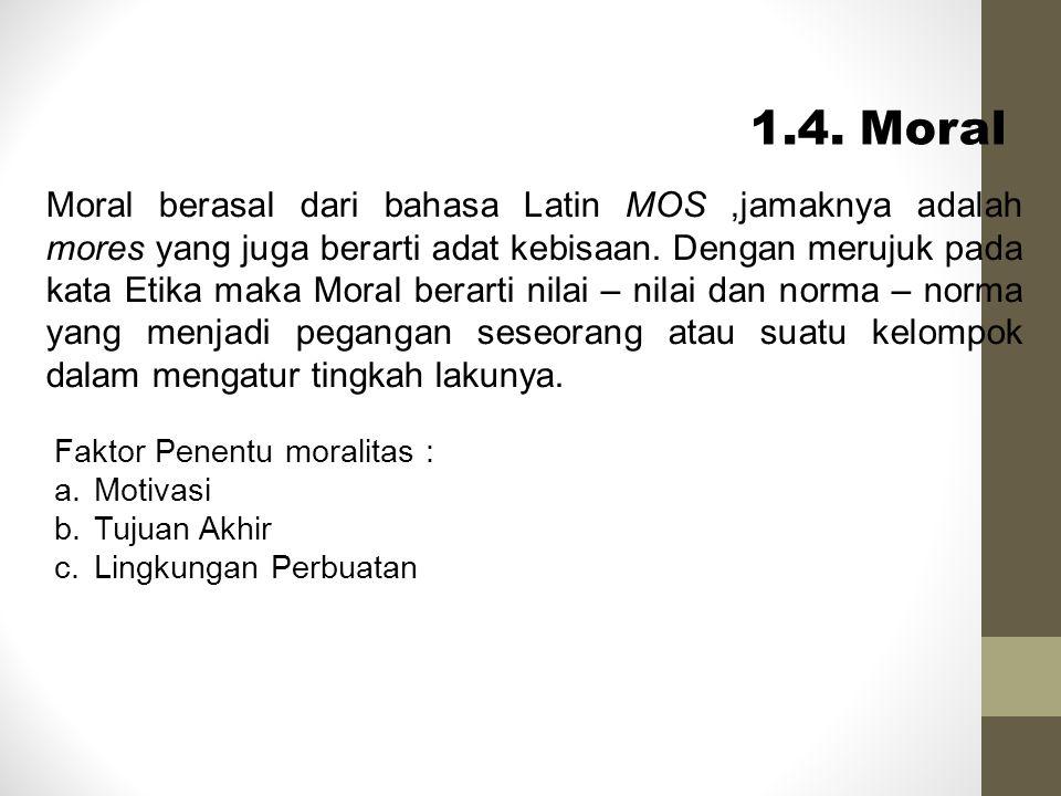 1.4. Moral Moral berasal dari bahasa Latin MOS,jamaknya adalah mores yang juga berarti adat kebisaan. Dengan merujuk pada kata Etika maka Moral berart