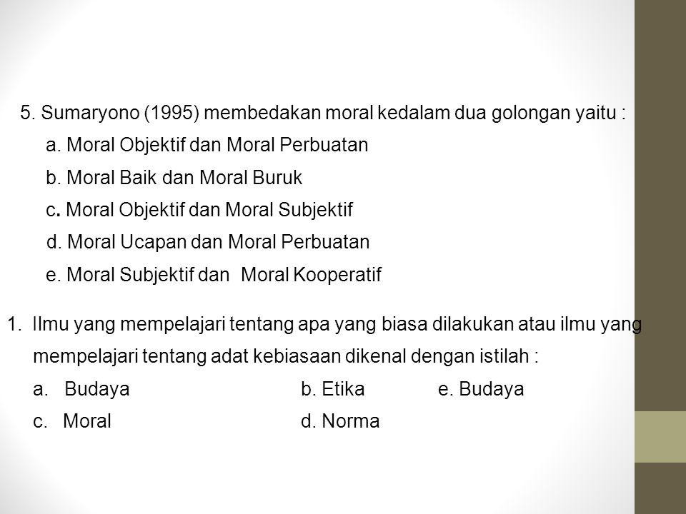 5. Sumaryono (1995) membedakan moral kedalam dua golongan yaitu : a. Moral Objektif dan Moral Perbuatan b. Moral Baik dan Moral Buruk c. Moral Objekti