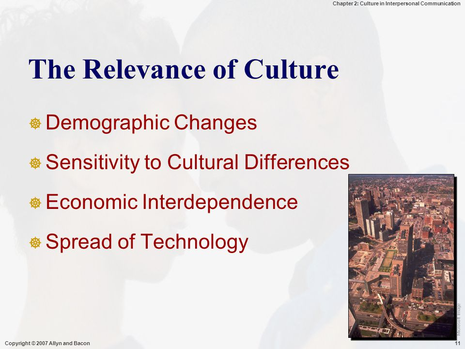 Chapter 2: Culture in Interpersonal Communication Copyright © 2007 Allyn and Bacon11 The Relevance of Culture  Demographic Changes  Sensitivity to Cultural Differences  Economic Interdependence  Spread of Technology Microsoft Image