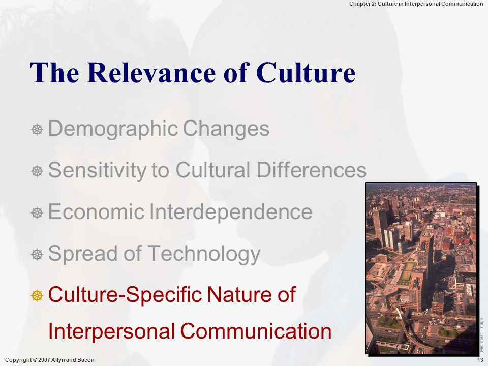 Chapter 2: Culture in Interpersonal Communication Copyright © 2007 Allyn and Bacon13 The Relevance of Culture  Demographic Changes  Sensitivity to C