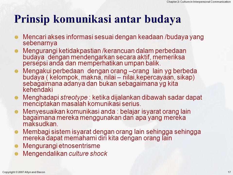 Chapter 2: Culture in Interpersonal Communication Copyright © 2007 Allyn and Bacon17 Prinsip komunikasi antar budaya  Mencari akses informasi sesuai dengan keadaan /budaya yang sebenarnya  Mengurangi ketidakpastian /kerancuan dalam perbedaan budaya dengan mendengarkan secara aktif, memeriksa persepsi anda dan memperhatikan umpan balik.