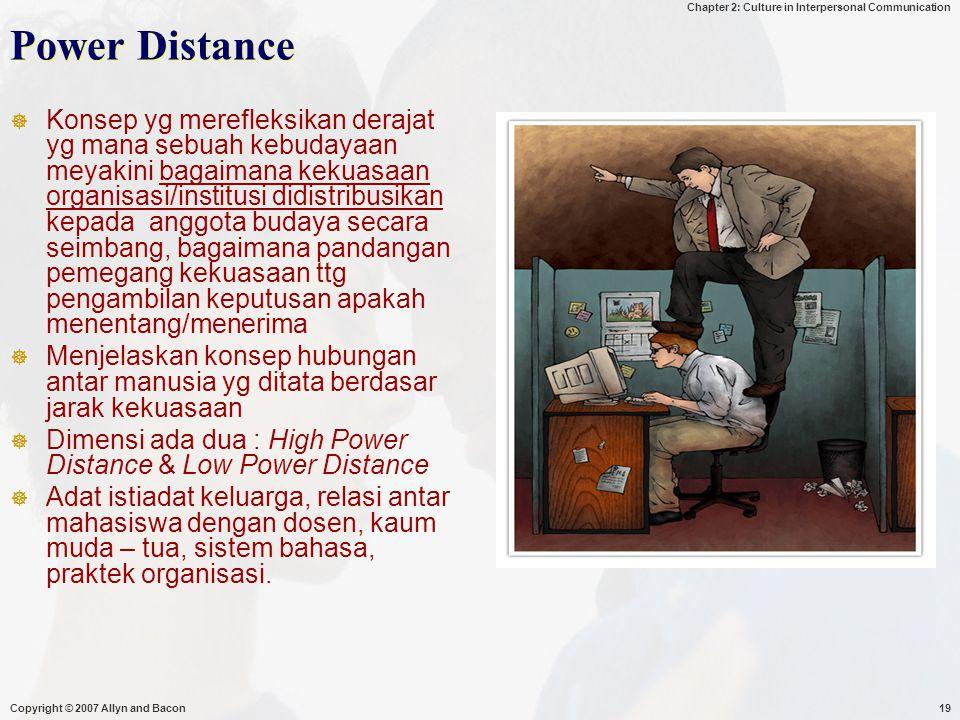 Chapter 2: Culture in Interpersonal Communication Copyright © 2007 Allyn and Bacon19 Power Distance  Konsep yg merefleksikan derajat yg mana sebuah kebudayaan meyakini bagaimana kekuasaan organisasi/institusi didistribusikan kepada anggota budaya secara seimbang, bagaimana pandangan pemegang kekuasaan ttg pengambilan keputusan apakah menentang/menerima  Menjelaskan konsep hubungan antar manusia yg ditata berdasar jarak kekuasaan  Dimensi ada dua : High Power Distance & Low Power Distance  Adat istiadat keluarga, relasi antar mahasiswa dengan dosen, kaum muda – tua, sistem bahasa, praktek organisasi.