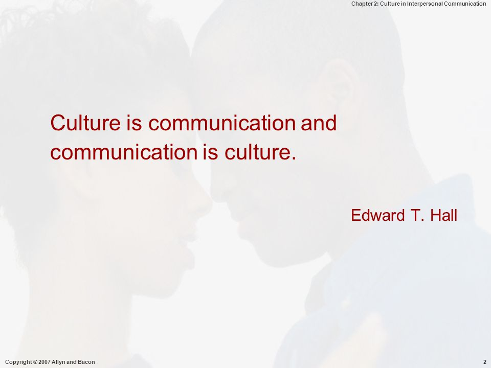 Chapter 2: Culture in Interpersonal Communication Copyright © 2007 Allyn and Bacon13 The Relevance of Culture  Demographic Changes  Sensitivity to Cultural Differences  Economic Interdependence  Spread of Technology  Culture-Specific Nature of Interpersonal Communication Microsoft Image