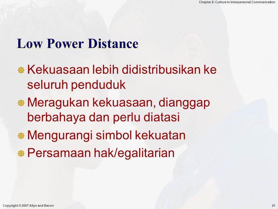 Chapter 2: Culture in Interpersonal Communication Copyright © 2007 Allyn and Bacon21 Low Power Distance  Kekuasaan lebih didistribusikan ke seluruh penduduk  Meragukan kekuasaan, dianggap berbahaya dan perlu diatasi  Mengurangi simbol kekuatan  Persamaan hak/egalitarian