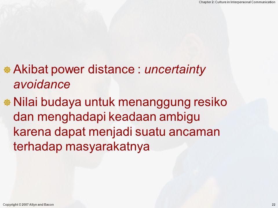 Chapter 2: Culture in Interpersonal Communication Copyright © 2007 Allyn and Bacon22  Akibat power distance : uncertainty avoidance  Nilai budaya untuk menanggung resiko dan menghadapi keadaan ambigu karena dapat menjadi suatu ancaman terhadap masyarakatnya