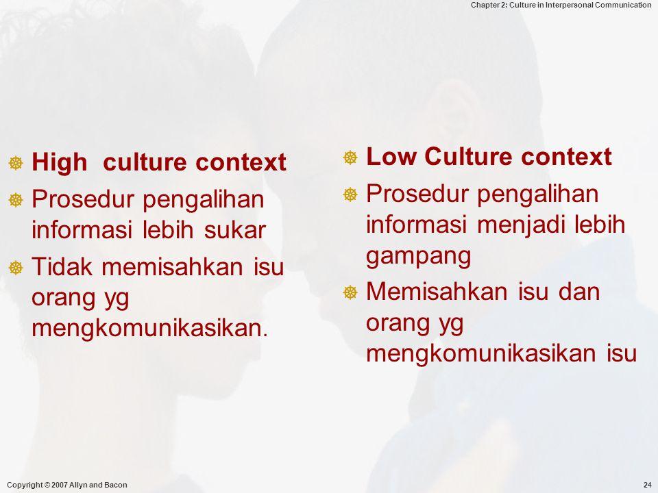 Chapter 2: Culture in Interpersonal Communication Copyright © 2007 Allyn and Bacon24  High culture context  Prosedur pengalihan informasi lebih suka