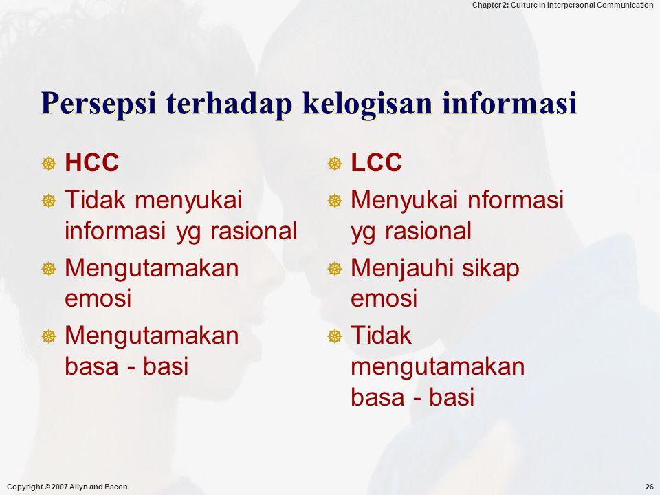 Chapter 2: Culture in Interpersonal Communication Copyright © 2007 Allyn and Bacon26 Persepsi terhadap kelogisan informasi  HCC  Tidak menyukai informasi yg rasional  Mengutamakan emosi  Mengutamakan basa - basi  LCC  Menyukai nformasi yg rasional  Menjauhi sikap emosi  Tidak mengutamakan basa - basi