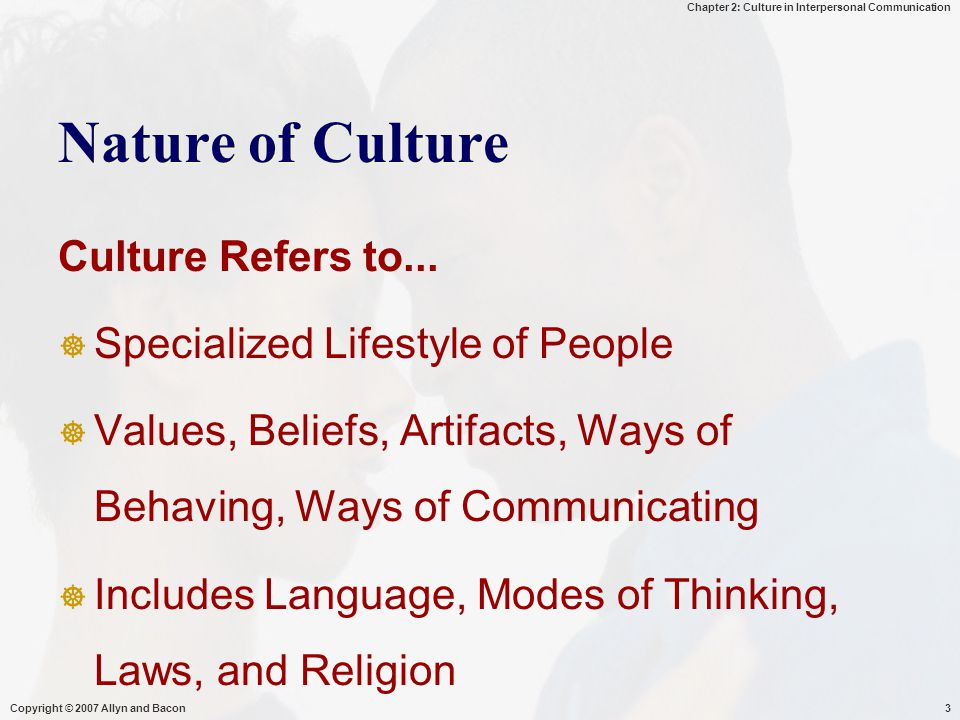 Chapter 2: Culture in Interpersonal Communication Copyright © 2007 Allyn and Bacon3 Nature of Culture Culture Refers to...  Specialized Lifestyle of