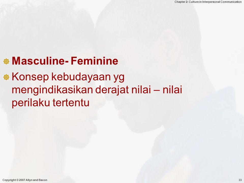 Chapter 2: Culture in Interpersonal Communication Copyright © 2007 Allyn and Bacon33  Masculine- Feminine  Konsep kebudayaan yg mengindikasikan derajat nilai – nilai perilaku tertentu