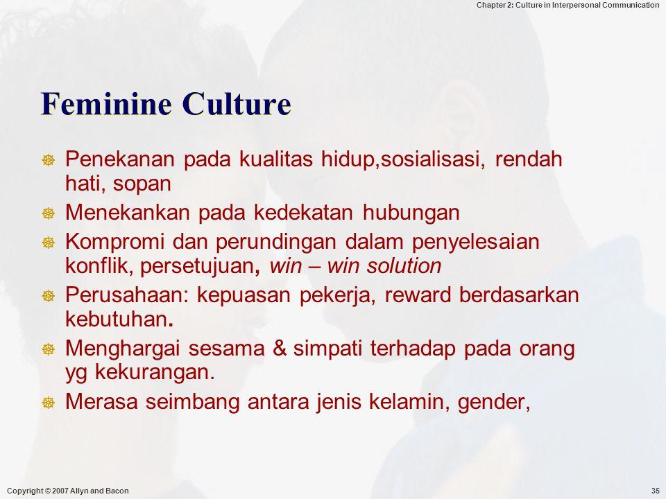 Chapter 2: Culture in Interpersonal Communication Copyright © 2007 Allyn and Bacon35 Feminine Culture  Penekanan pada kualitas hidup,sosialisasi, rendah hati, sopan  Menekankan pada kedekatan hubungan  Kompromi dan perundingan dalam penyelesaian konflik, persetujuan, win – win solution  Perusahaan: kepuasan pekerja, reward berdasarkan kebutuhan.