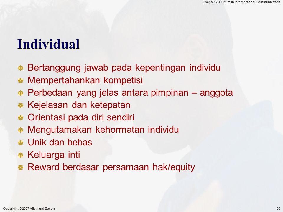 Chapter 2: Culture in Interpersonal Communication Copyright © 2007 Allyn and Bacon38 Individual  Bertanggung jawab pada kepentingan individu  Mempertahankan kompetisi  Perbedaan yang jelas antara pimpinan – anggota  Kejelasan dan ketepatan  Orientasi pada diri sendiri  Mengutamakan kehormatan individu  Unik dan bebas  Keluarga inti  Reward berdasar persamaan hak/equity