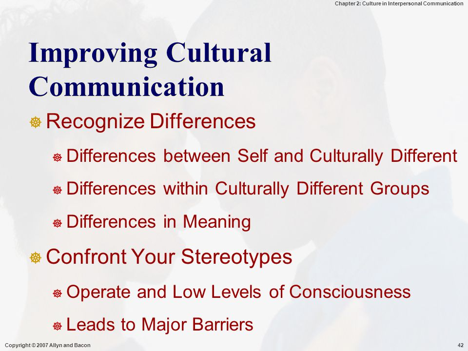 Chapter 2: Culture in Interpersonal Communication Copyright © 2007 Allyn and Bacon42 Improving Cultural Communication  Recognize Differences  Differ